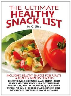 The Ultimate Healthy Snacks List of Recipes - Healthy Snacks for Adults, Healthy Snacks for Kids, Healthy Snacks for Weight Loss - The Healthy Snacks List by C. Elias, www.amazon.com/...