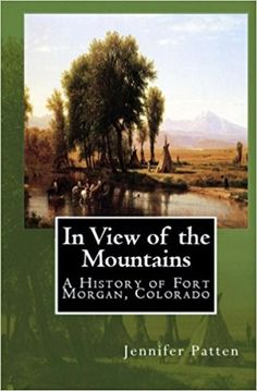 In View of the Mountains: A History of Fort Morgan, Colorado: Jennifer Patten.