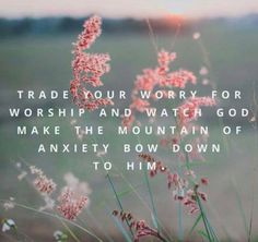Trade your worry for worship and watch God make the mountain of anxiety bow down to Him