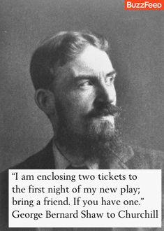 """I am enclosing two tickets to the first night of my new play; bring a friend. If you have one."" -- George Bernard Shaw, to Winston Churchill."