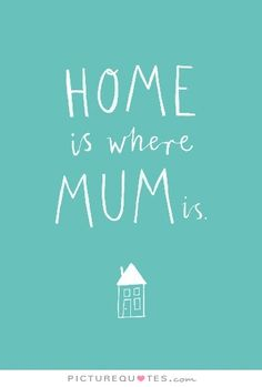 Home is where mum is. Picture Quotes.