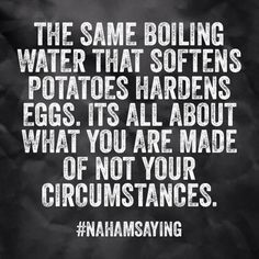 The same boiling water that softens potatoes hardens eggs. It's all about what you are made of, not your circumstances.