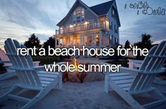 Bucket list. Rent a beach house for the whole summer.