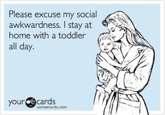 Please excuse my social awkwardness. I stay at home with a toddler all day.