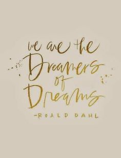 We are the dreamers of dreams!