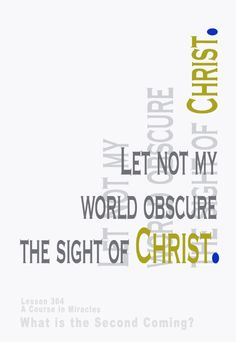 I can obscure my holy sight, if I intrude my world upon it. Nor can I behold the holy sights Christ looks upon, unless it is His vision that I use. Perception is a mirror, not a fact. And what I look on is my state of mind, reflected outward. I would bless the world by looking on it through the eyes of Christ. And I will look upon the certain signs that all my sins have been forgiven me.
