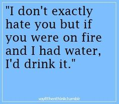 If I had a glass of water I would definitely drink it rather than save your sorry ass!!