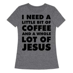 'I Need A Little Bit Of Coffee And A Whole Lot Of Jesus.' Show that you run on caffeine and the good Lord's graces with this funny coffee Jesus shirt. Lord give us mercy and Starbucks give us grandes.