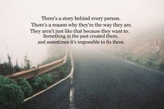 """There's a story behind every person. There's a reason why they're the way they are. They aren't just like that because they want to. Something in the past created them and sometimes it's impossible to fix them."""