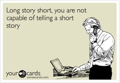 """hahahaha..  yeahhh im guilty of this alllll the time getting a little err a lotttt too detailed and going off on tangents in my stories... """"...anyways, long story short..."""" lol"""