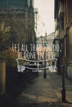 Let All that you do be done in LOVE! =)