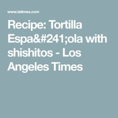Recipe: Tortilla Espa& with shishitos - Los Angeles Times Ana Ortiz, Yukon Gold Potatoes, Canola Oil, Cooking Oil, Test Kitchen, Serving Plates, Saturated Fat, Farmers Market, Harvest