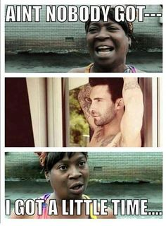 ain't nobody got time for dat  Adam Levine