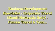 Business Development Specialist - Corporate Travel (Saudi Nationals Only) - Fursan Travel & Tourism