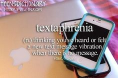 Textaphrenia (n,) Thinking you've heard or felt a new text message vibration when there is no message.