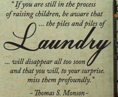 Don't wish the days...or even the laundry away.  It will be gone soon enough!