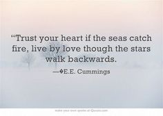 """""""Trust our heart if the seas catch fire, live by love though the stars walk backwards."""" — E.E. Cummings"""