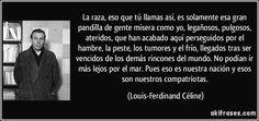La raza, eso que tú llamas así, es solamente esa gran pandilla de gente mísera como yo, legañosos, pulgosos, ateridos, que han acabado aquí perseguidos por el hambre, la peste, los tumores y el frío, llegados tras ser vencidos de los demás rincones del mundo. No podían ir más lejos por el mar. Pues eso es nuestra nación y esos son nuestros compatriotas. (Louis-Ferdinand Céline)