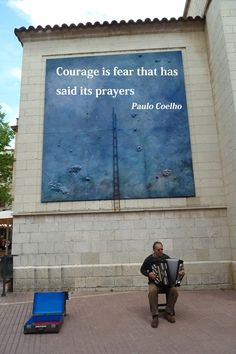 courage is fear that has said its prayers.  paulo coelho, via paulocoelhoblog.com