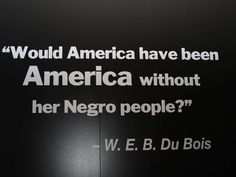 """W.E.B. DuBois quote """"Would America have been America without her Negro people?"""""""