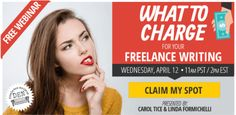 FREE WEBINAR: What to Charge for Your Freelance Writing - A Free Webinar on Wednesday, April 2017 Pacific / Eastern. - Presented by Carol Tice & Linda Formichelli - 8 Top Sites Paying Freelance Writers