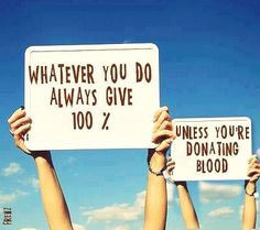 whatever you do, always give 100%... Unless you're donating blood!