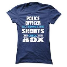 POLICE OFFICER WILL REMOVE YOUR SHORTS AND CHECK YOUR BOX TSHIRT LADIES