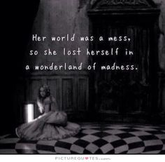 Her world was a mess. So she lost herself in a wonderland of maddness.