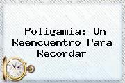 http://tecnoautos.com/wp-content/uploads/imagenes/tendencias/thumbs/poligamia-un-reencuentro-para-recordar.jpg Poligamia. Poligamia: un reencuentro para recordar, Enlaces, Imágenes, Videos y Tweets - http://tecnoautos.com/actualidad/poligamia-poligamia-un-reencuentro-para-recordar/