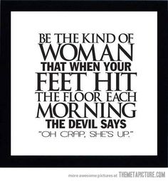 """Be the kind of woman that when your feet hit the floor each morning, the devil says, """"Oh crap, she's up."""""""