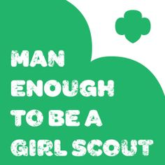 Shout out to all the Girl Scout dads and volunteers across the country who are man enough to be a Girl Scout!