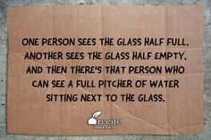 One person sees the glass half full. Another sees the glass half empty.            And then there's that person who can see a full pitcher of water sitting next to the glass. - Quote From Recite.com #RECITE #QUOTE