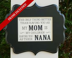 Nana gift, Mimi, Grandma, Mothers Day gift, the only thing better than having you as a Mom by abidingwordcreations on Etsy https://www.etsy.com/listing/185089024/nana-gift-mimi-grandma-mothers-day-gift