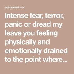 Intense fear, terror, panic or dread my leave you feeling physically and emotionally drained to the point where even normal activities may be avoided or