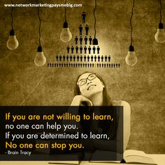 If you are not willing to learn, no one can help you. If you are determined to learn, no one can stop you. - Brain Tracy http://www.networkmarketingpaysmebig.com/