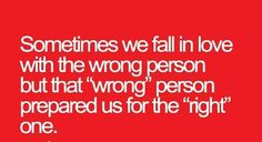 "Sometimes we fall in love with the wrong person but that ""wrong"" person prepared us for the ""right"" one."