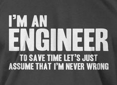 Engineers Are Never Wrong by IceCreamTees, haha he swears he's never wrong engineer and lawyer in the making ... Long night arguments lol