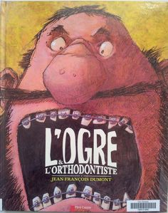 L'ogre et l'orthodontiste.   Jean-François DUMONT.  Editions Flammarion, septembre 2013.   Dès 4 ans   Notions abordées : ogre, peur, entraide, végétarisme, dents, vanité, détournement de conte.