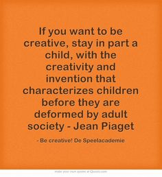 If you want to be creative, stay in part a child, with the creativity and invention that characterizes children before they are deformed by adult society - Jean Piaget