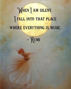 When I am silent, I fall into that place where everything is music. - Rumi, a Persian poet, jurist, Islamic scholar and Sufi mystic Hafiz Quotes, Rumi Love Quotes, Life Quotes Love, Poetry Quotes, Spiritual Quotes, Wisdom Quotes, Words Quotes, Positive Quotes, Sayings