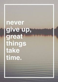 Never give up, great things take tim.