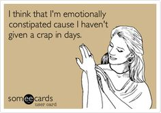 I think that I'm emotionally constipated cause I haven't given a crap in days.