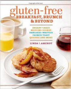 Gluten Free Breakfast, Brunch & Beyond: Breads, Cakes, Muffins, Scones, Pancakes, Waffles, French Toast, Quiches, And More Cookbook