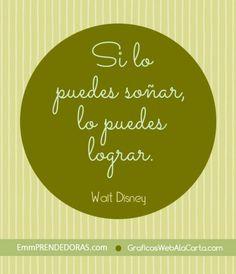 Si lo puedes soñar, lo puedes lograr. Walt Disney.