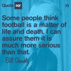 Some people think football is a matter of life and death. I can assure them it is much more serious than that. - Bill Shankly #quotesqr #quotes #sportsquotes