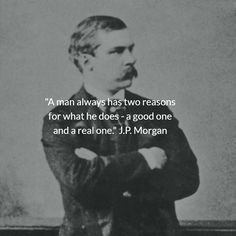 """""""A man always has two reasons for what he does - a good one and a real one."""" J.P. Morgan"""