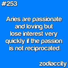 Aries are passionate and loving but lose interest very quickly if the passion is not reciprocated.