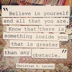 """""""believe in yourself and all that you are. know that there is something inside you that is greater than any obstacle."""" -christine d. larson"""