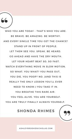 "The best Shonda Rhimes quotes | ""Who you are today that's who you are. Be brave. Be amazing. Be worthy. And every single time you get the chance? Stand up in front of people. Let them see you. Speak. Be heard. Go ahead and have the dry mouth. Let your heart beat so, so fast. Watch everything move in slow motion. So what. You what? You pass out, you die, you poop? No. (And this is really the only lesson you'll ever need to know.)You take it in. You breathe this rare air. You feel alive."