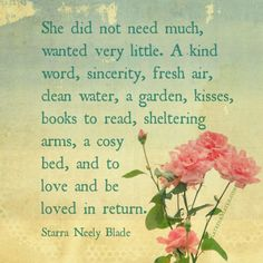 She did not need much, wanted very little. A kind word, sincerity, fresh air, clean water, a garden, kisses, books to read, sheltering arms, a cosy bed, and to love and be loved in return. Starra Neely Blade
